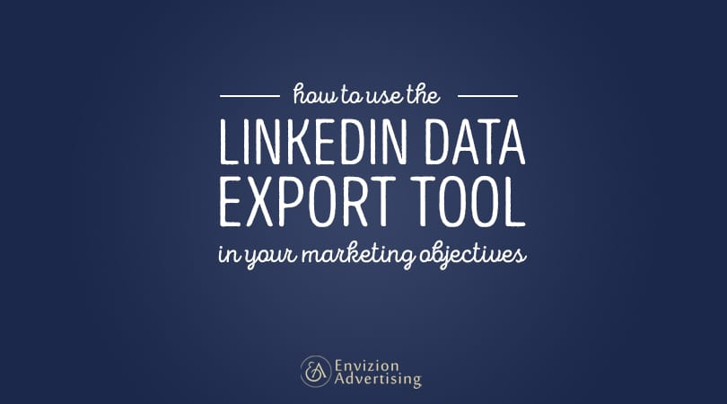 How to Use LinkedIn's Data Export Tool in Your Marketing Objectives via Envizion Advertising