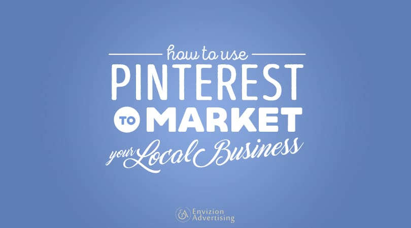 How to Use Pinterest to Market Your Local Business - Envizion Advertising