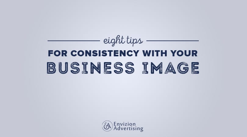8 Tips For Consistency With Your Business Image - Envizion Advertising