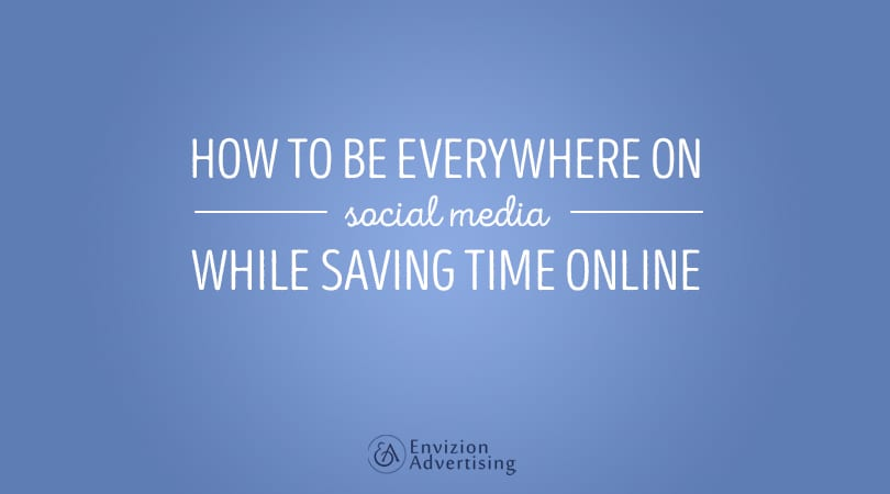 How to be EVERYWHERE on Social Media While SAVING Time Online - Envizion Advertising