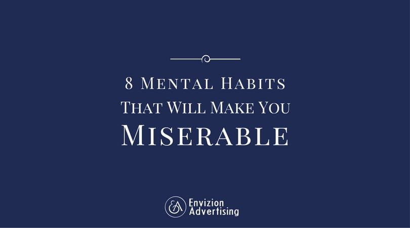 Focus on your past successes and remind yourself of how capable you can be. 8 Mental Habits That Will Make You Miserable - Envizion Advertising