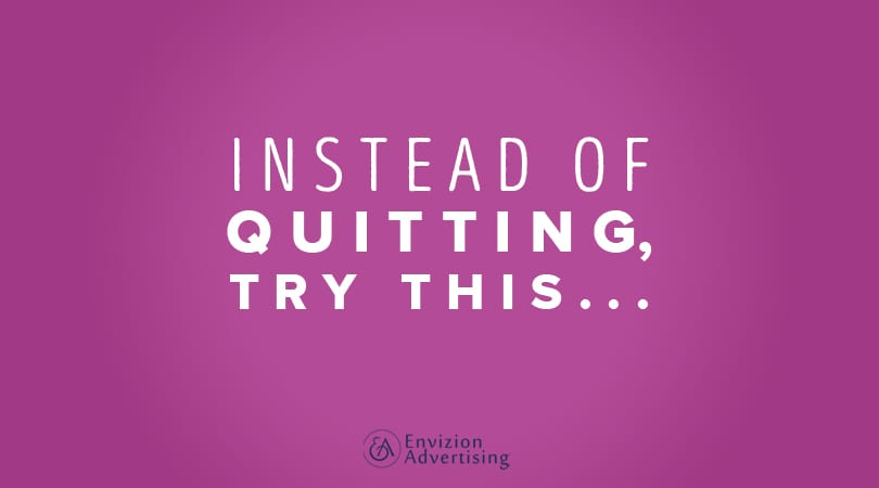 Instead of Quitting, Try This... - Envizion Advertising