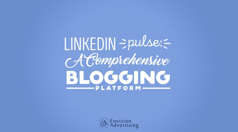 LinkedIn Pulse: A Comprehensive Blogging Platform - Envizion Advertising via Laura Rike