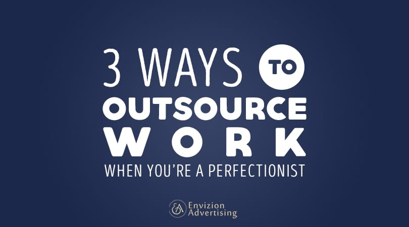 3 Ways to Outsource Work When You're a Perfectionist-Envizion Advertising-Nowadays, the need to outsource work is increasingly gaining popularity among businesses worldwide, and business owners are leveraging