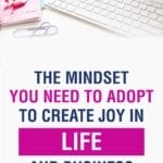 The Mindset You Need To Adopt To Create Joy In Life and Business