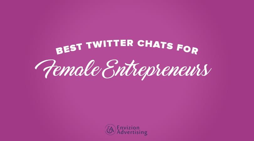 Best Twitter Chats for Female Entrepreneurs - Envizion Advertising - One of the best ways to reach out to and engage with new potential clients and partners is through participation in Twitter chats.