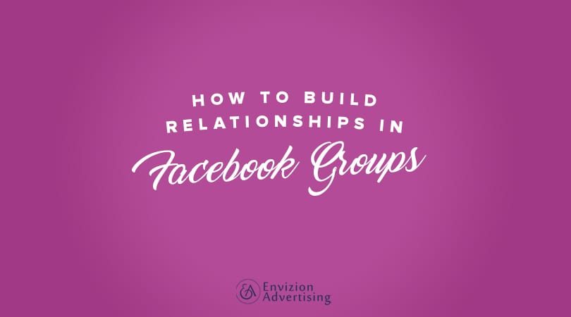 How to Build Relationships in Facebook Groups - Envizion Advertising