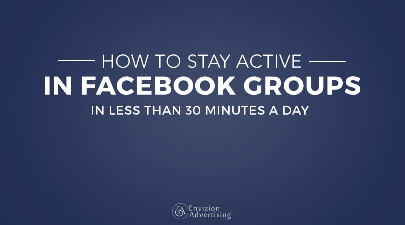 How to stay active and build relationships in Facebook groups in less than 30 minutes a day - Envizion Advertising