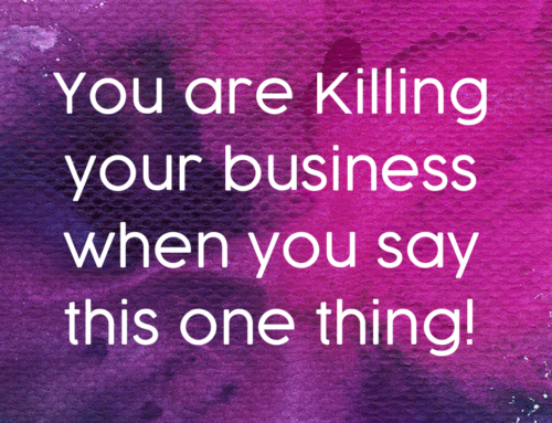 You are Killing your business when you say this one thing!