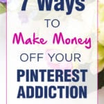 7 Ways To Make Money Off Your Pinterest Addiction