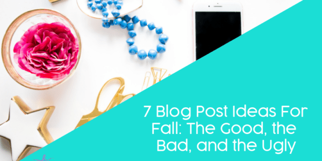 7 Blog Post Ideas For Fall: The Good, the Bad, and the Ugly