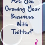 Are You Growing Your Business With Twitter?