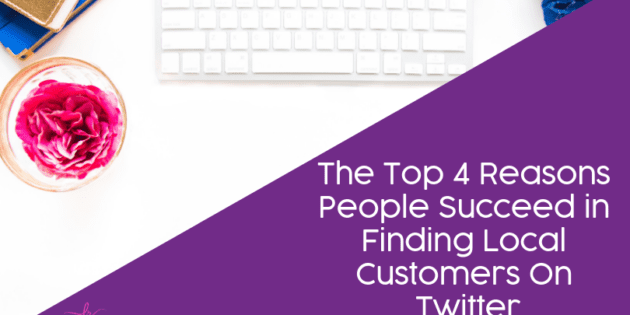 The Top 4 Reasons People Succeed in Finding Local Customers On Twitter