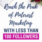 Reach the Peak of Pinterest Marketing with Less than 100 Followers