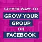 Clever Ways To Grow Your Group On Facebook