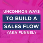 Uncommon Ways To Build A Sales Flow (aka Funnel)