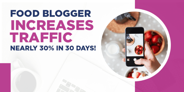 Food blogger increases traffic nearly 30% in 30 days!