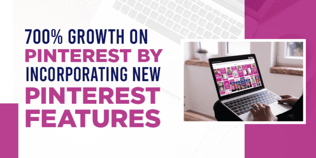 700% growth on Pinterest by incorporating new Pinterest features
