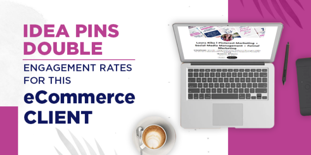Idea Pins double engagement rates for this eCommerce client
